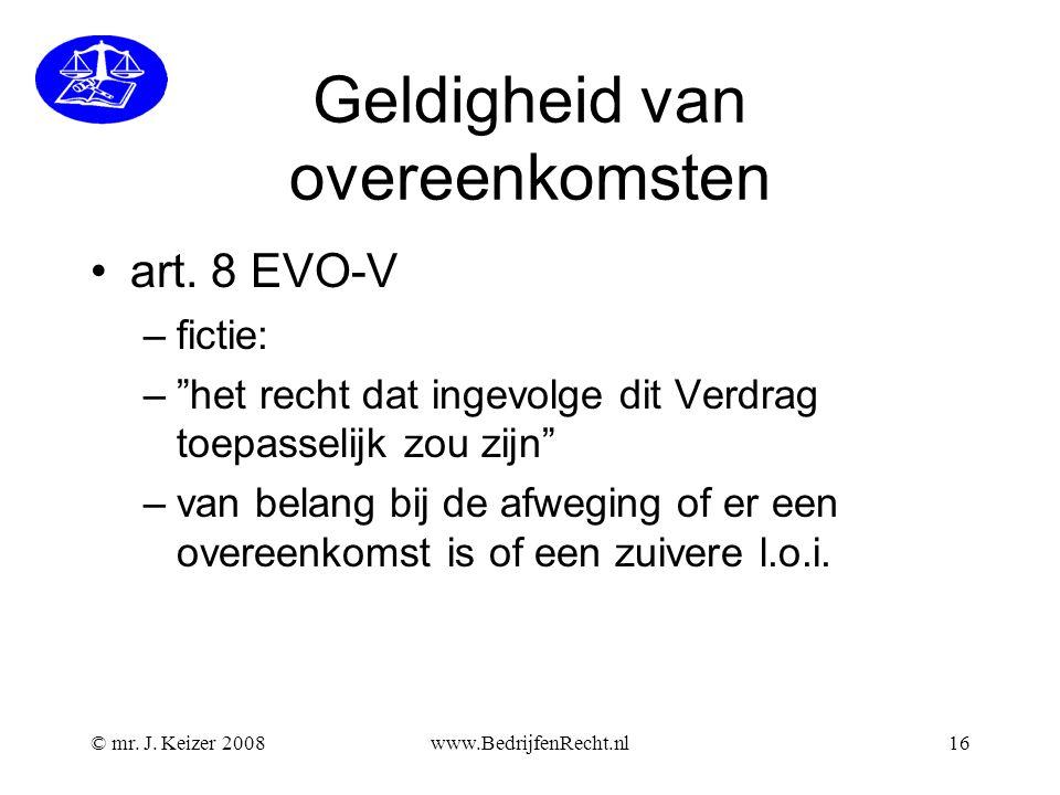 """© mr. J. Keizer 2008www.BedrijfenRecht.nl16 Geldigheid van overeenkomsten •art. 8 EVO-V –fictie: –""""het recht dat ingevolge dit Verdrag toepasselijk zo"""