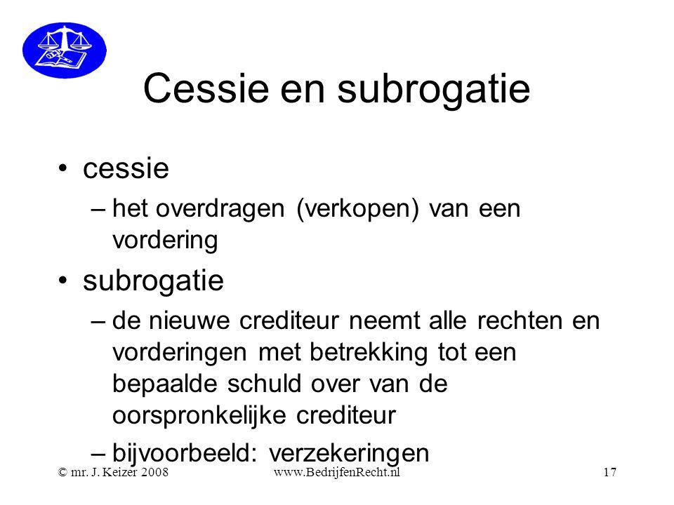 © mr. J. Keizer 2008www.BedrijfenRecht.nl17 Cessie en subrogatie •cessie –het overdragen (verkopen) van een vordering •subrogatie –de nieuwe crediteur