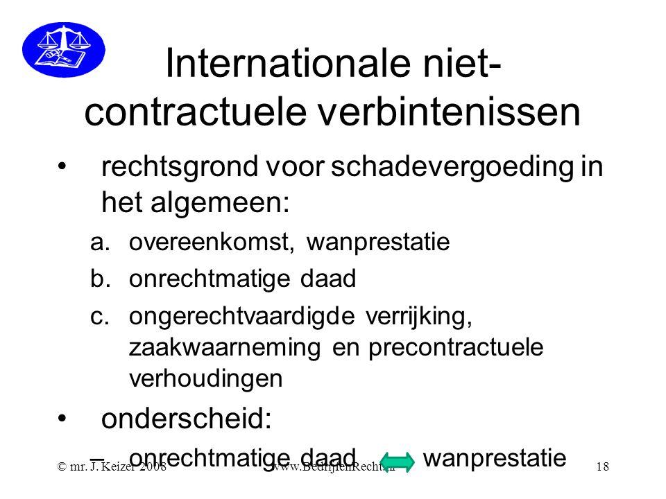 © mr. J. Keizer 2008www.BedrijfenRecht.nl18 Internationale niet- contractuele verbintenissen •rechtsgrond voor schadevergoeding in het algemeen: a.ove