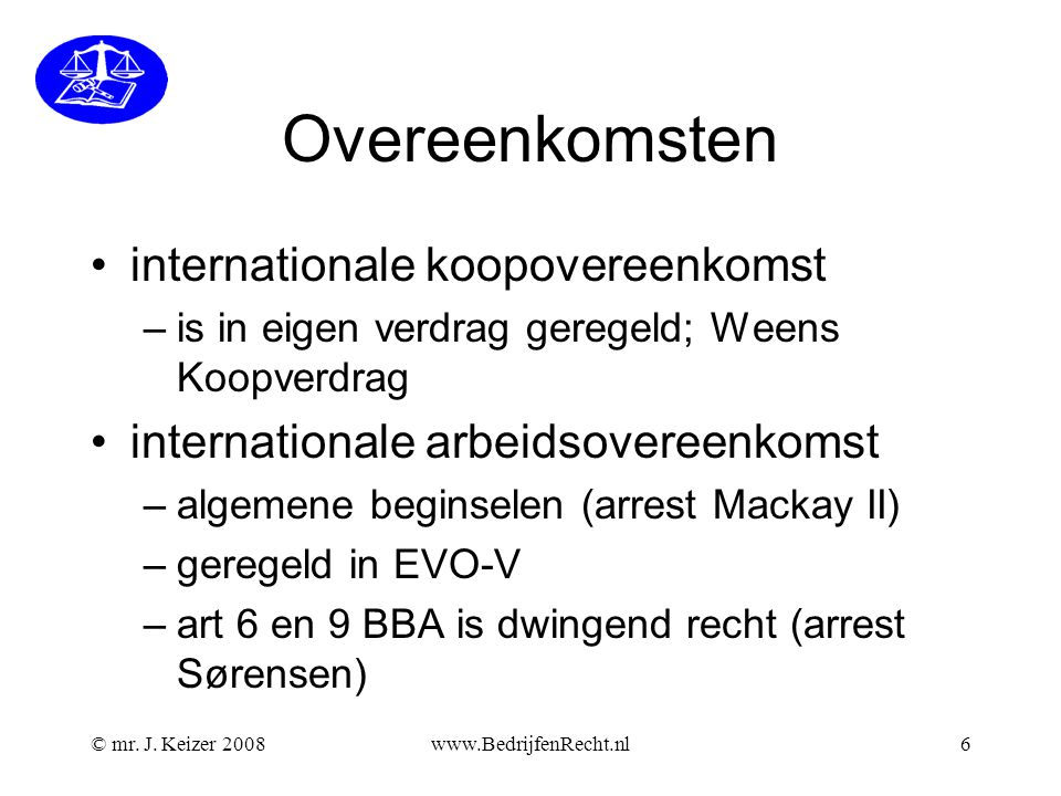 Overeenkomsten •internationale koopovereenkomst –is in eigen verdrag geregeld; Weens Koopverdrag •internationale arbeidsovereenkomst –algemene beginselen (arrest Mackay II) –geregeld in EVO-V –art 6 en 9 BBA is dwingend recht (arrest Sørensen) © mr.