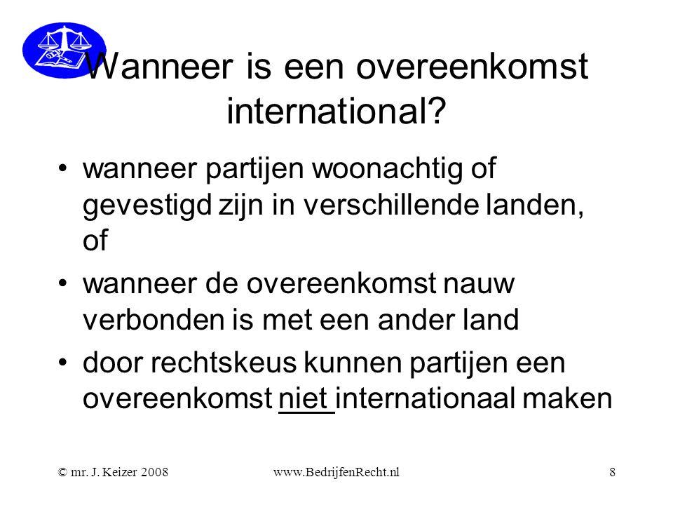 © mr. J. Keizer 2008www.BedrijfenRecht.nl8 Wanneer is een overeenkomst international? •wanneer partijen woonachtig of gevestigd zijn in verschillende