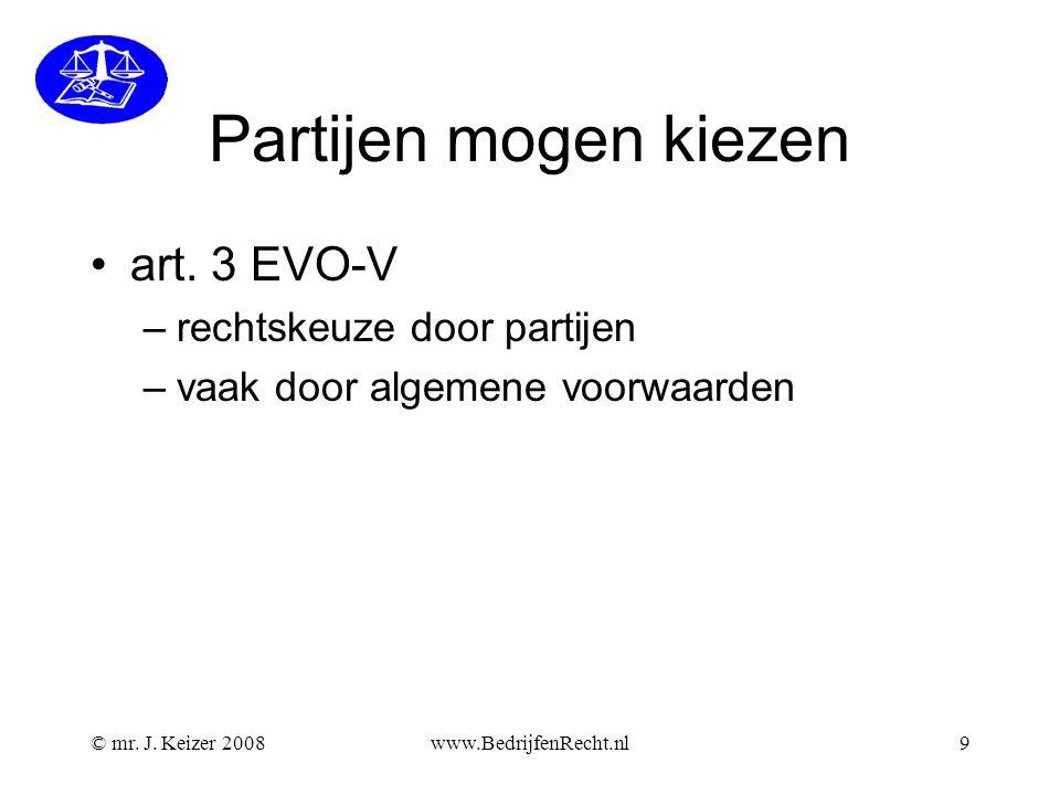 © mr. J. Keizer 2008www.BedrijfenRecht.nl9 Partijen mogen kiezen •art. 3 EVO-V –rechtskeuze door partijen –vaak door algemene voorwaarden