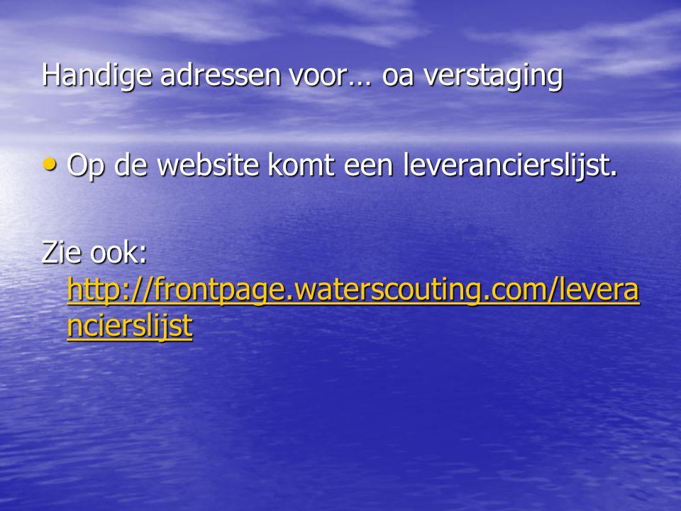 Handige adressen voor… oa verstaging • Op de website komt een leverancierslijst. Zie ook: http://frontpage.waterscouting.com/levera ncierslijst http:/
