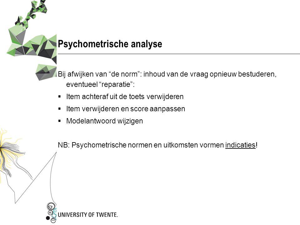 """Psychometrische analyse Bij afwijken van """"de norm"""": inhoud van de vraag opnieuw bestuderen, eventueel """"reparatie"""":  Item achteraf uit de toets verwij"""