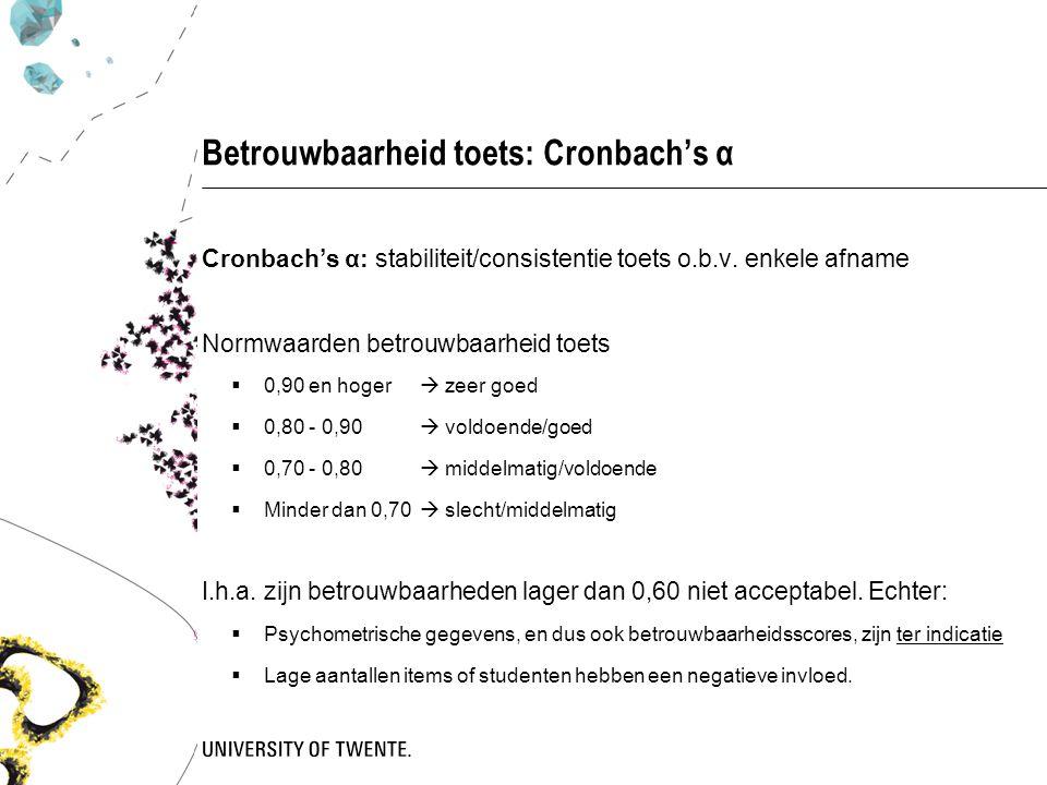 Betrouwbaarheid toets: Cronbach's α Cronbach's α: stabiliteit/consistentie toets o.b.v. enkele afname Normwaarden betrouwbaarheid toets  0,90 en hoge