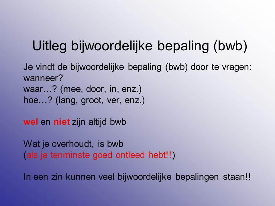Uitleg bijwoordelijke bepaling (bwb) Je vindt de bijwoordelijke bepaling (bwb) door te vragen: wanneer? waar…? (mee, door, in, enz.) hoe…? (lang, groo