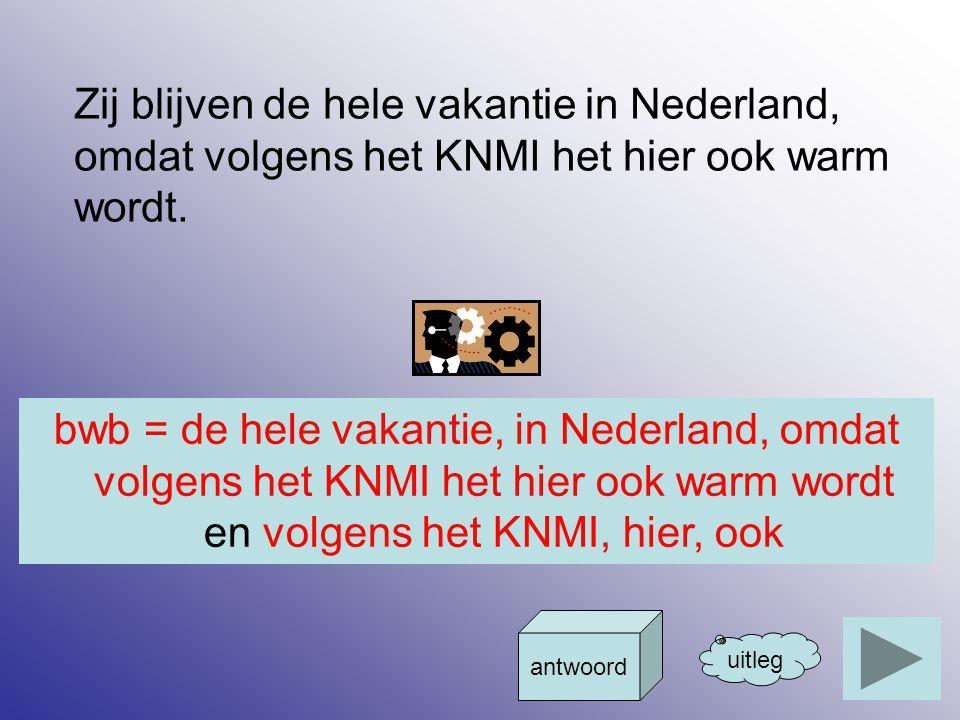 Zij blijven de hele vakantie in Nederland, omdat volgens het KNMI het hier ook warm wordt. uitleg antwoord bwb = de hele vakantie, in Nederland, omdat