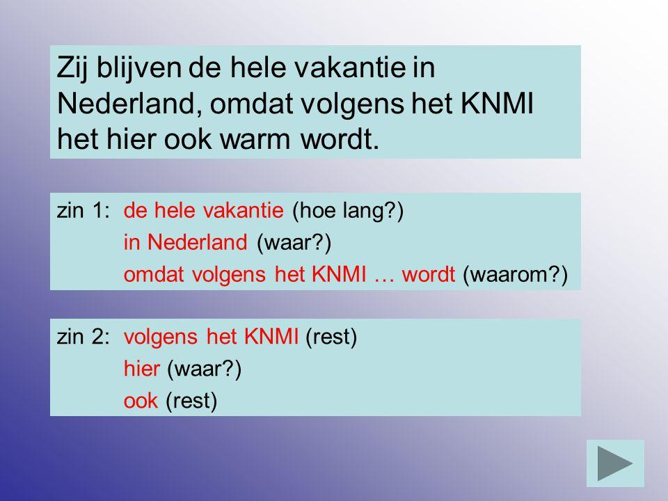 Zij blijven de hele vakantie in Nederland, omdat volgens het KNMI het hier ook warm wordt. zin 1: de hele vakantie (hoe lang?) in Nederland (waar?) om