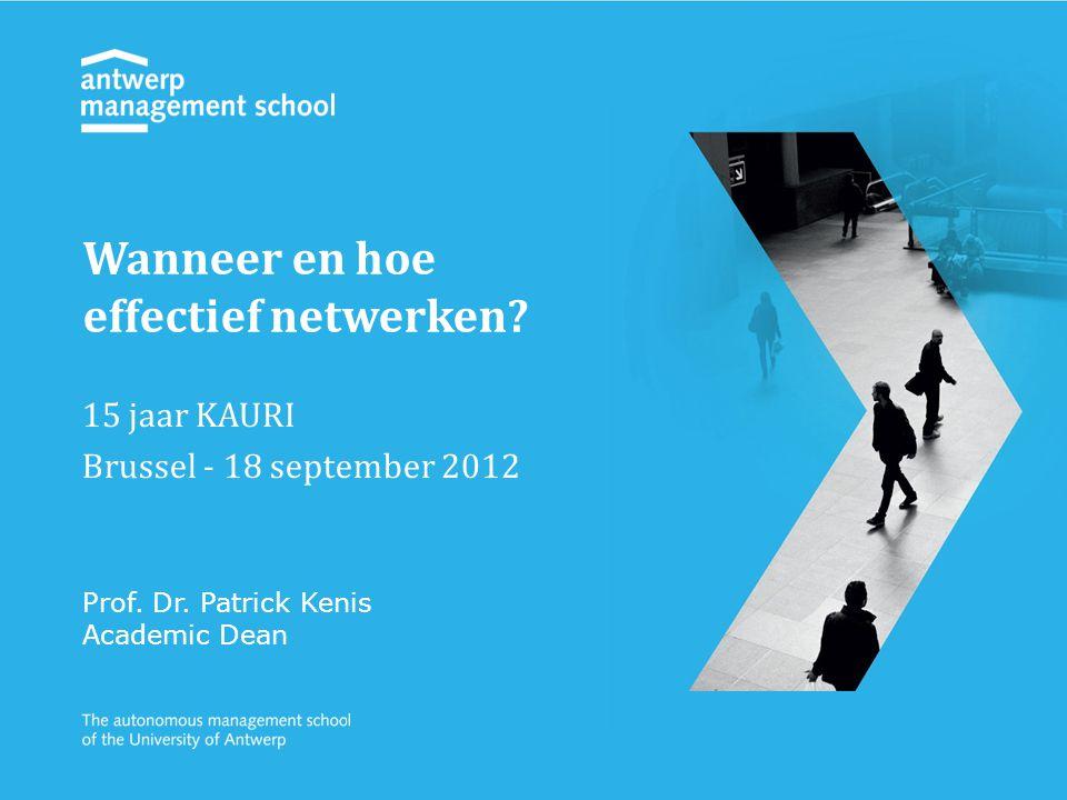 15 jaar KAURI Brussel - 18 september 2012 Prof. Dr. Patrick Kenis Academic Dean Wanneer en hoe effectief netwerken?