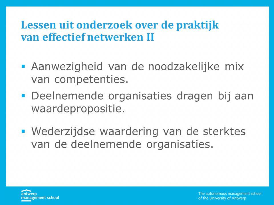 Lessen uit onderzoek over de praktijk van effectief netwerken II  Aanwezigheid van de noodzakelijke mix van competenties.  Deelnemende organisaties