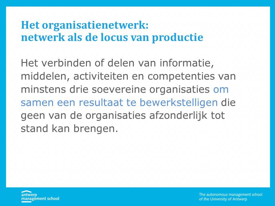 Het organisatienetwerk: netwerk als de locus van productie Het verbinden of delen van informatie, middelen, activiteiten en competenties van minstens