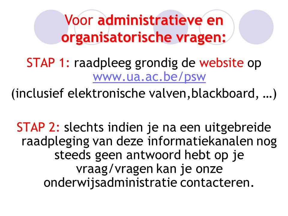 STAP 1: raadpleeg grondig de website op www.ua.ac.be/psw www.ua.ac.be/psw (inclusief elektronische valven,blackboard, …) STAP 2: slechts indien je na