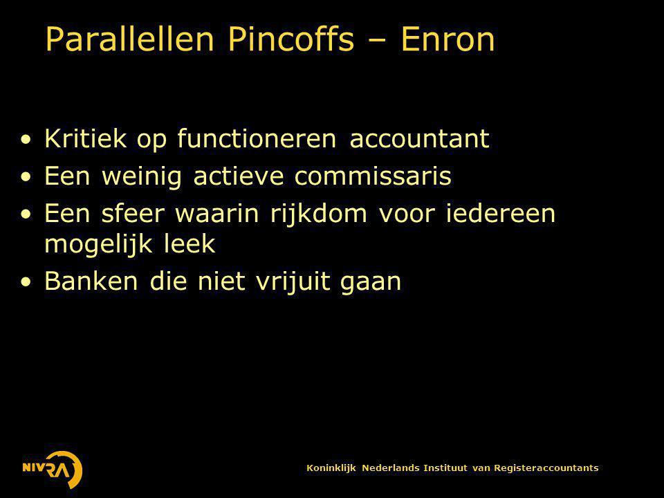 Koninklijk Nederlands Instituut van Registeraccountants Parallellen Pincoffs – Enron •Kritiek op functioneren accountant •Een weinig actieve commissaris •Een sfeer waarin rijkdom voor iedereen mogelijk leek •Banken die niet vrijuit gaan