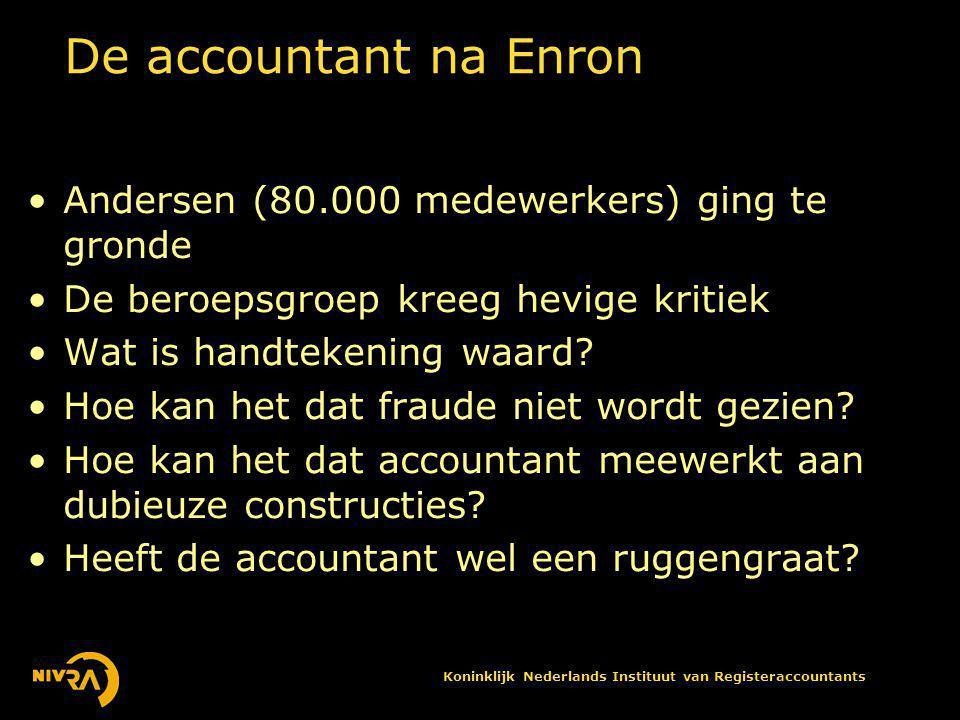 Koninklijk Nederlands Instituut van Registeraccountants De accountant na Enron •Andersen (80.000 medewerkers) ging te gronde •De beroepsgroep kreeg hevige kritiek •Wat is handtekening waard.
