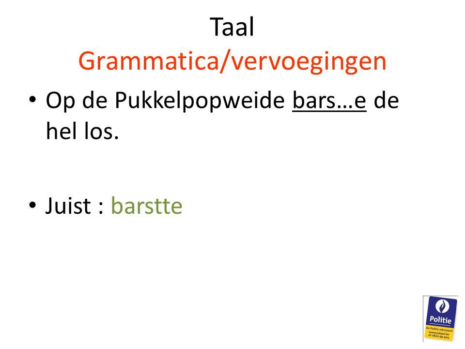 Taal Grammatica/vervoegingen • Op de Pukkelpopweide bars…e de hel los. • Juist : barstte