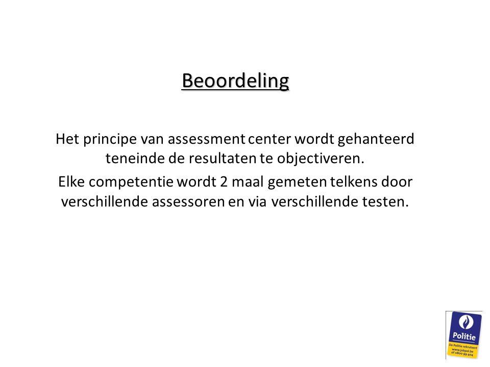 Beoordeling Het principe van assessment center wordt gehanteerd teneinde de resultaten te objectiveren. Elke competentie wordt 2 maal gemeten telkens