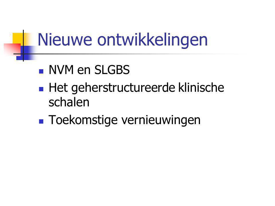 Nieuwe ontwikkelingen  NVM en SLGBS  Het geherstructureerde klinische schalen  Toekomstige vernieuwingen