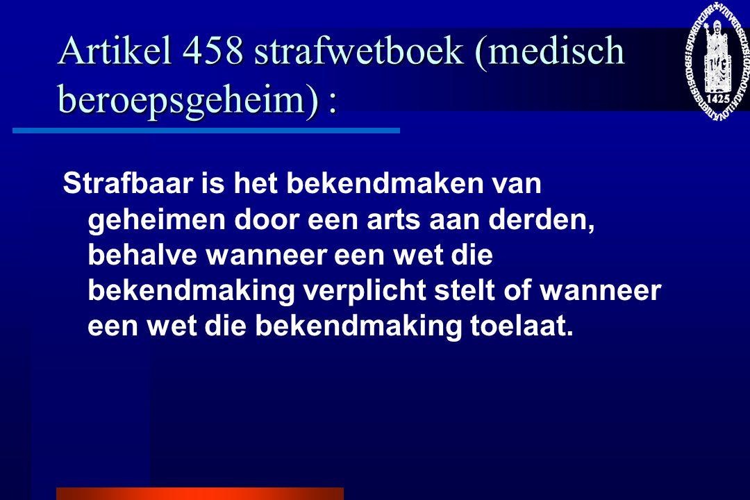 Artikel 458 strafwetboek (medisch beroepsgeheim) : Strafbaar is het bekendmaken van geheimen door een arts aan derden, behalve wanneer een wet die bek