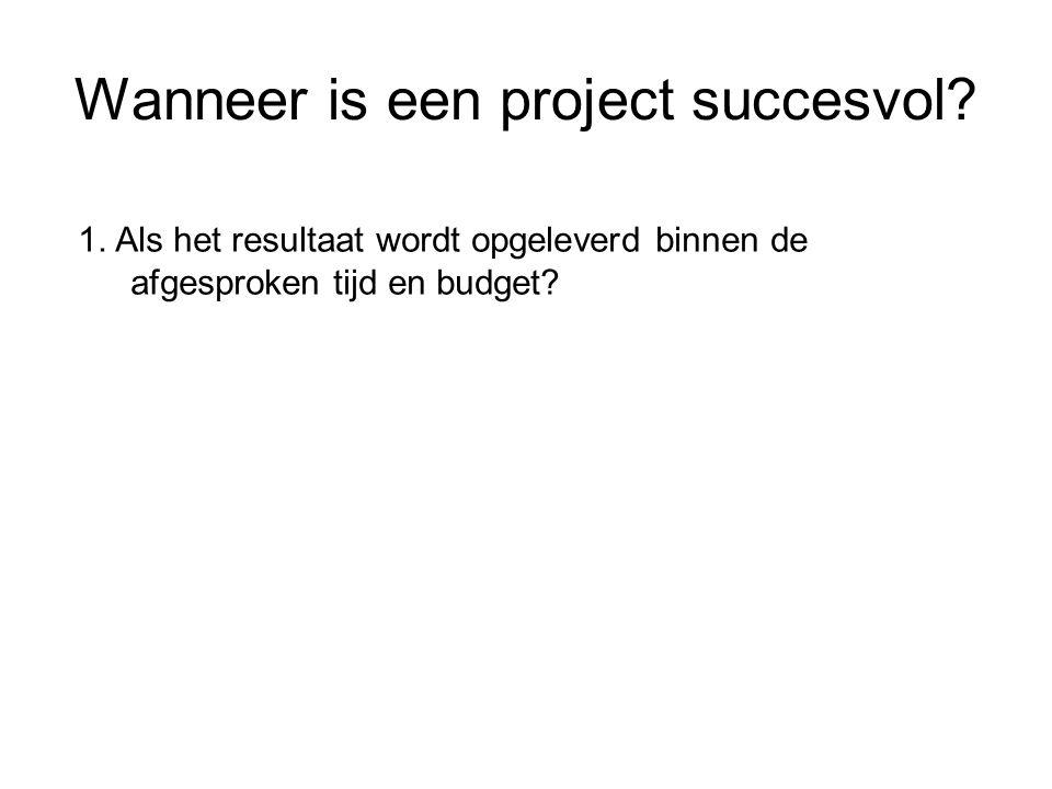 Wanneer is een project succesvol? 1. Als het resultaat wordt opgeleverd binnen de afgesproken tijd en budget?