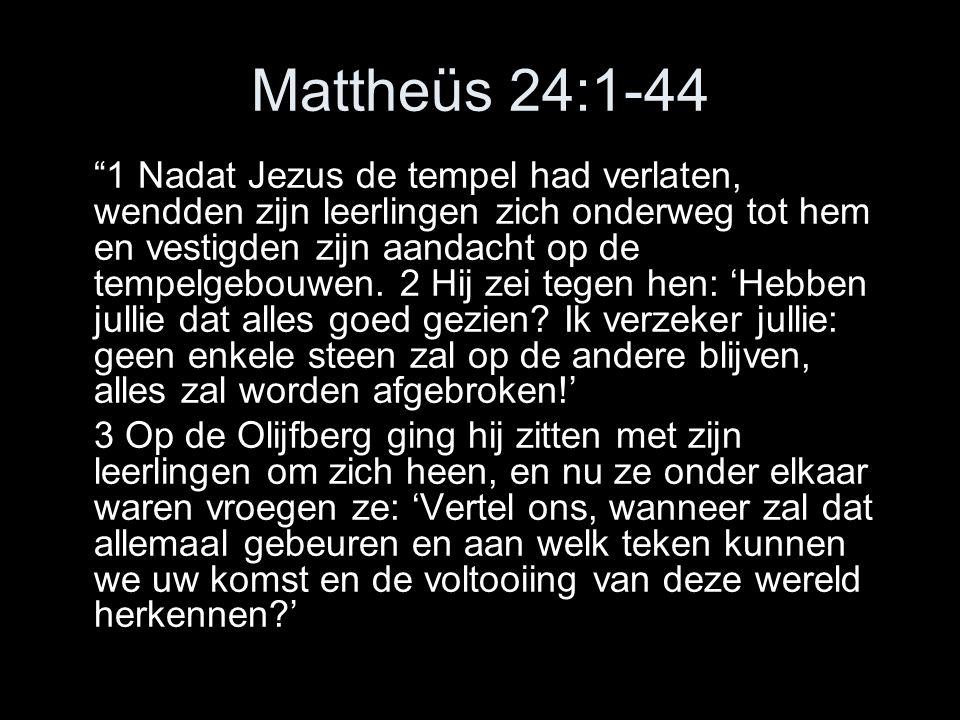 Mattheüs 24:1-44 1 Nadat Jezus de tempel had verlaten, wendden zijn leerlingen zich onderweg tot hem en vestigden zijn aandacht op de tempelgebouwen.