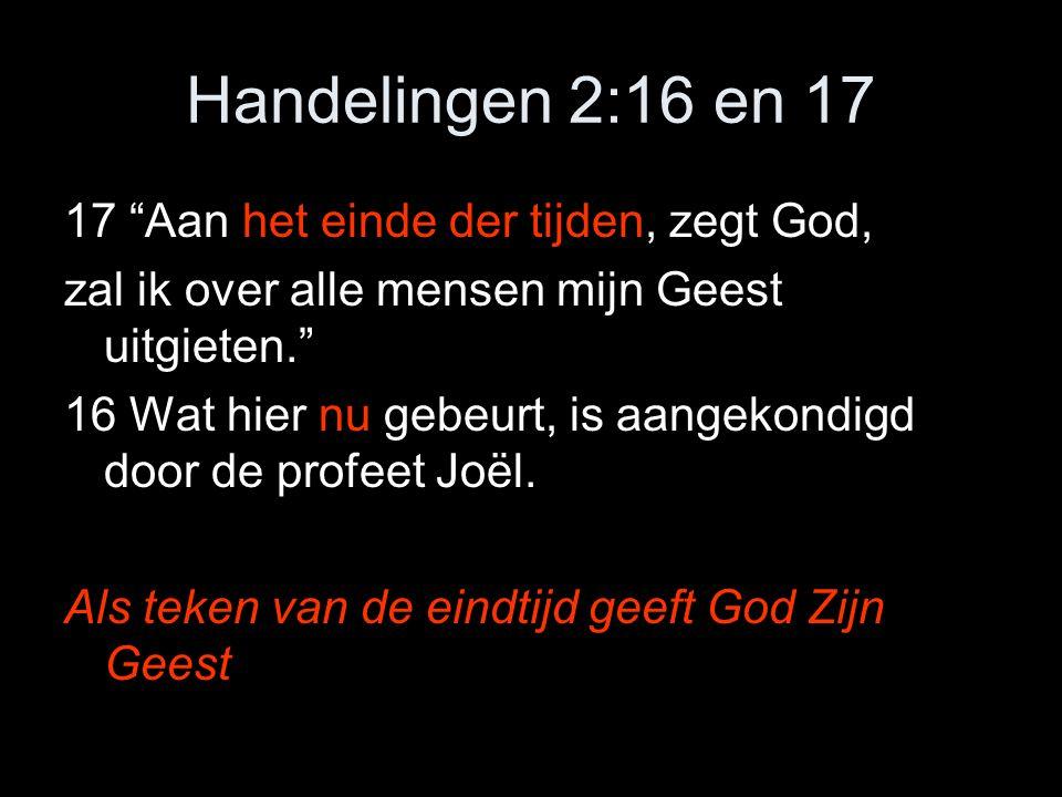 Handelingen 2:16 en 17 17 Aan het einde der tijden, zegt God, zal ik over alle mensen mijn Geest uitgieten. 16 Wat hier nu gebeurt, is aangekondigd door de profeet Joël.