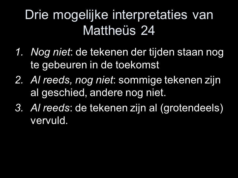 Drie mogelijke interpretaties van Mattheüs 24 1.Nog niet: de tekenen der tijden staan nog te gebeuren in de toekomst 2.Al reeds, nog niet: sommige tekenen zijn al geschied, andere nog niet.