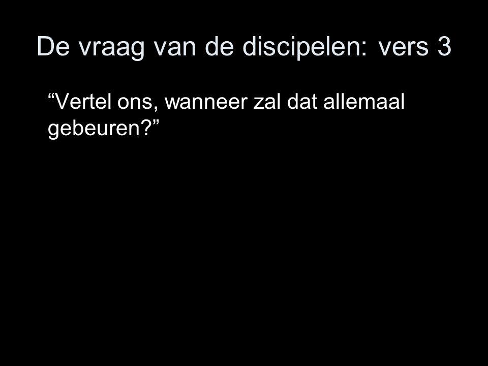 De vraag van de discipelen: vers 3 Vertel ons, wanneer zal dat allemaal gebeuren?