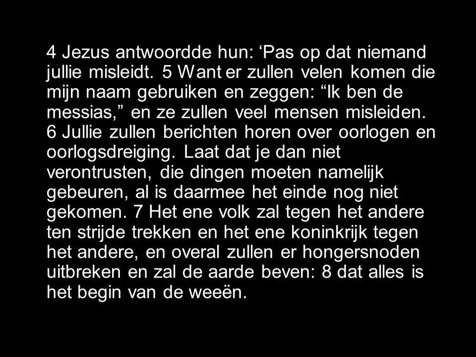 4 Jezus antwoordde hun: 'Pas op dat niemand jullie misleidt.
