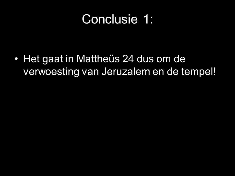 Conclusie 1: •Het gaat in Mattheüs 24 dus om de verwoesting van Jeruzalem en de tempel!