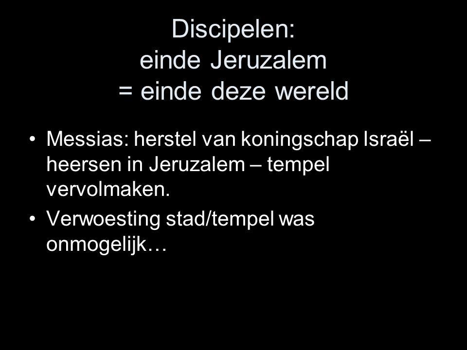 Discipelen: einde Jeruzalem = einde deze wereld •Messias: herstel van koningschap Israël – heersen in Jeruzalem – tempel vervolmaken.