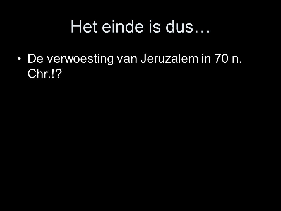 Het einde is dus… •De verwoesting van Jeruzalem in 70 n. Chr.!?