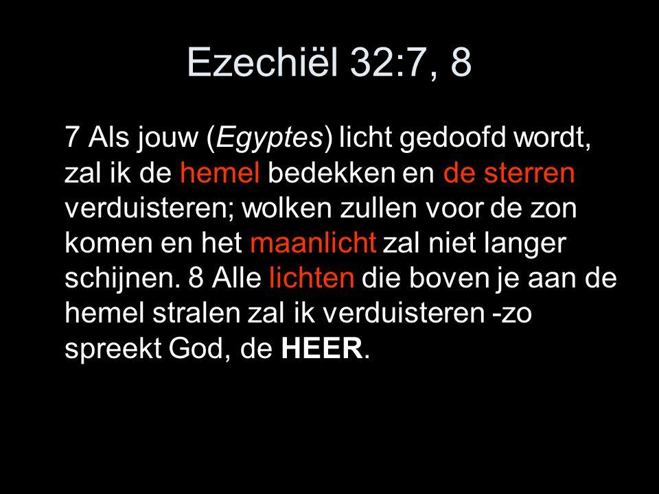 Ezechiël 32:7, 8 7 Als jouw (Egyptes) licht gedoofd wordt, zal ik de hemel bedekken en de sterren verduisteren; wolken zullen voor de zon komen en het maanlicht zal niet langer schijnen.