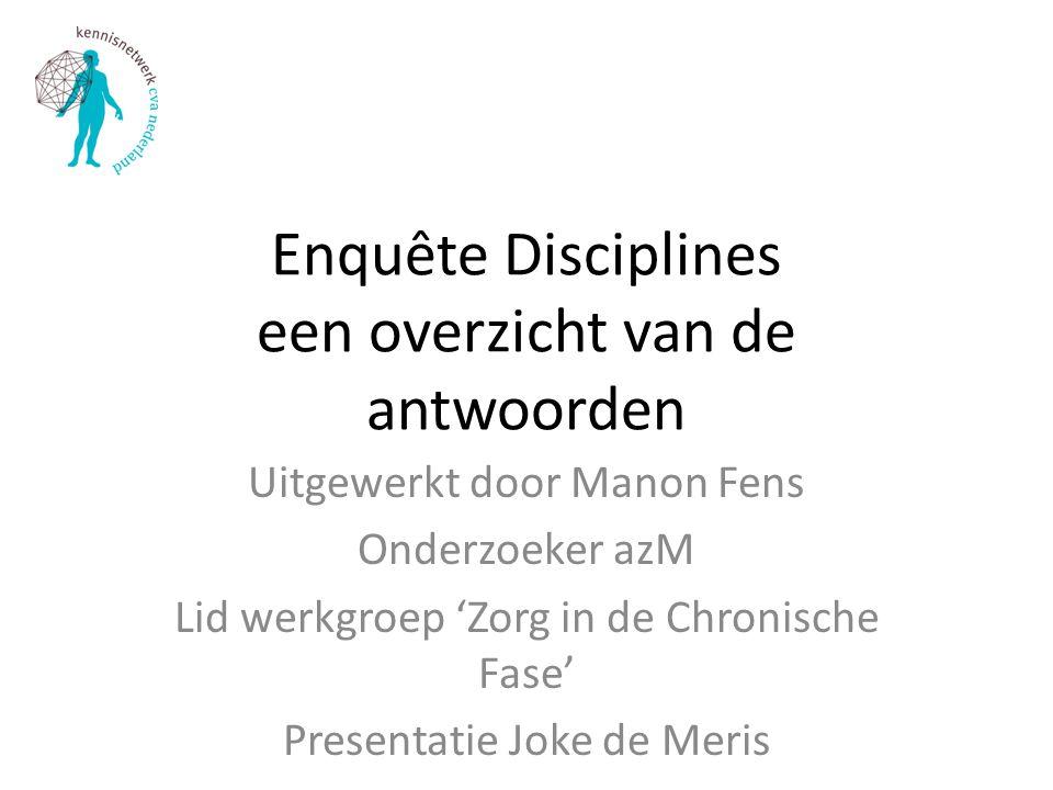 Enquête Disciplines een overzicht van de antwoorden Uitgewerkt door Manon Fens Onderzoeker azM Lid werkgroep 'Zorg in de Chronische Fase' Presentatie