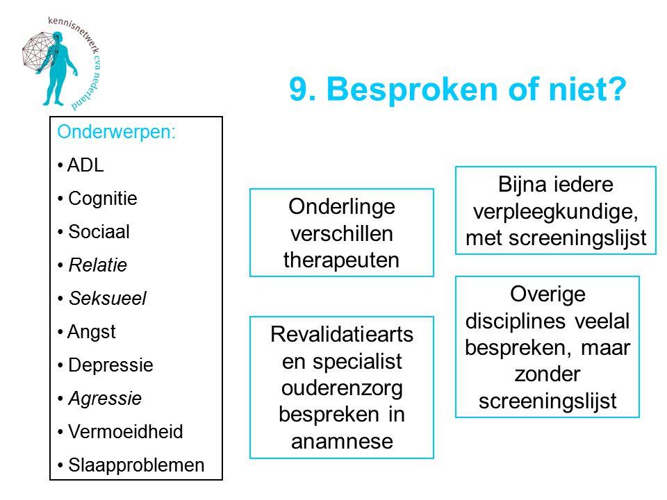 9. Besproken of niet? Onderwerpen: • ADL • Cognitie • Sociaal • Relatie • Seksueel • Angst • Depressie • Agressie • Vermoeidheid • Slaapproblemen Onde