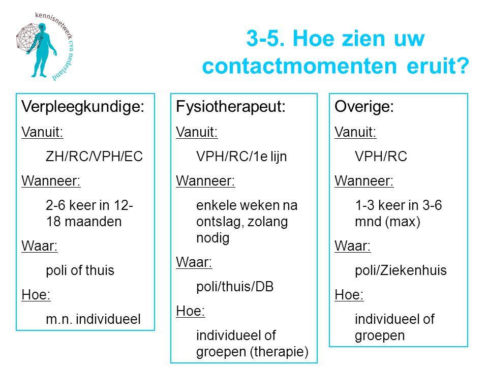 3-5. Hoe zien uw contactmomenten eruit? Verpleegkundige: Vanuit: ZH/RC/VPH/EC Wanneer: 2-6 keer in 12- 18 maanden Waar: poli of thuis Hoe: m.n. indivi
