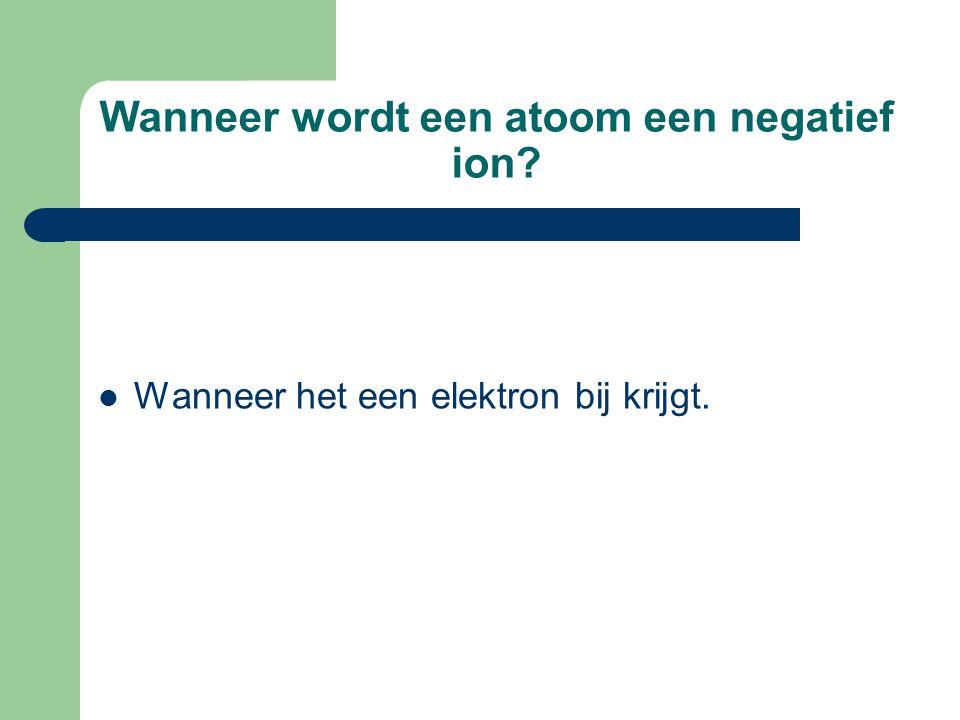 Wanneer wordt een atoom een negatief ion?  Wanneer het een elektron bij krijgt.