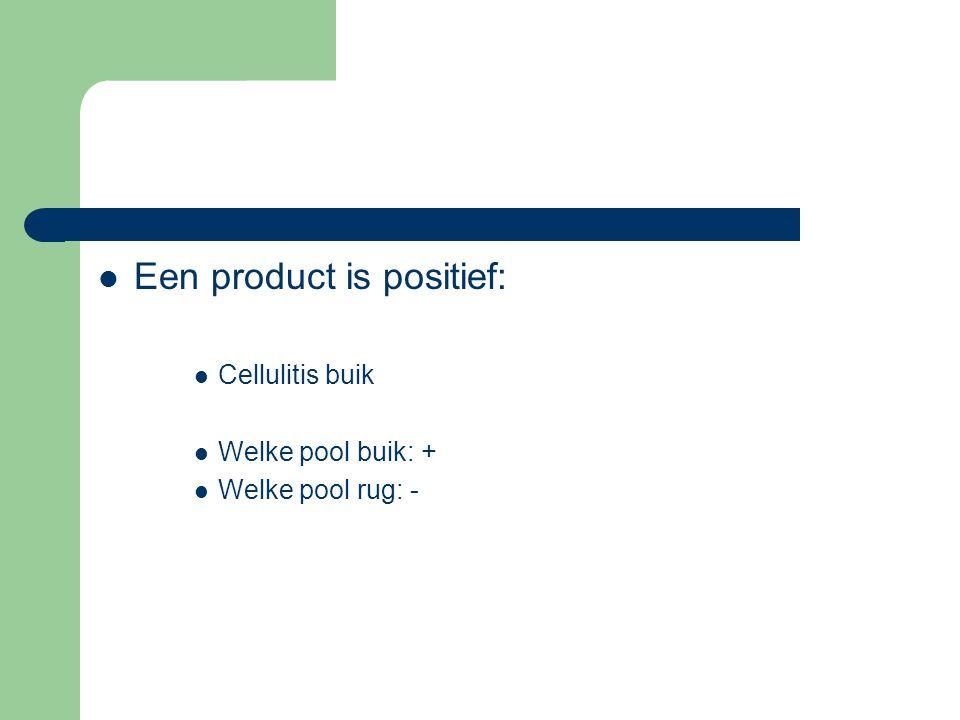  Een product is positief:  Cellulitis buik  Welke pool buik: +  Welke pool rug: -