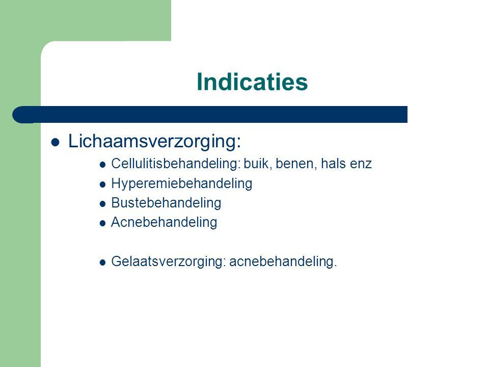 Indicaties  Lichaamsverzorging:  Cellulitisbehandeling: buik, benen, hals enz  Hyperemiebehandeling  Bustebehandeling  Acnebehandeling  Gelaatsv