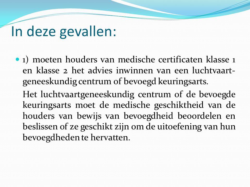 In deze gevallen:  1) moeten houders van medische certificaten klasse 1 en klasse 2 het advies inwinnen van een luchtvaart- geneeskundig centrum of b