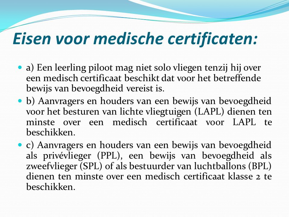 Eisen voor medische certificaten:  a) Een leerling piloot mag niet solo vliegen tenzij hij over een medisch certificaat beschikt dat voor het betreff