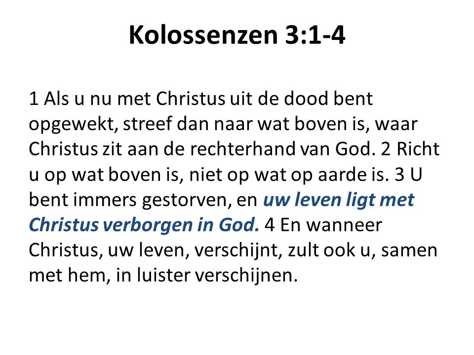 Kolossenzen 3:1-4 1 Als u nu met Christus uit de dood bent opgewekt, streef dan naar wat boven is, waar Christus zit aan de rechterhand van God.