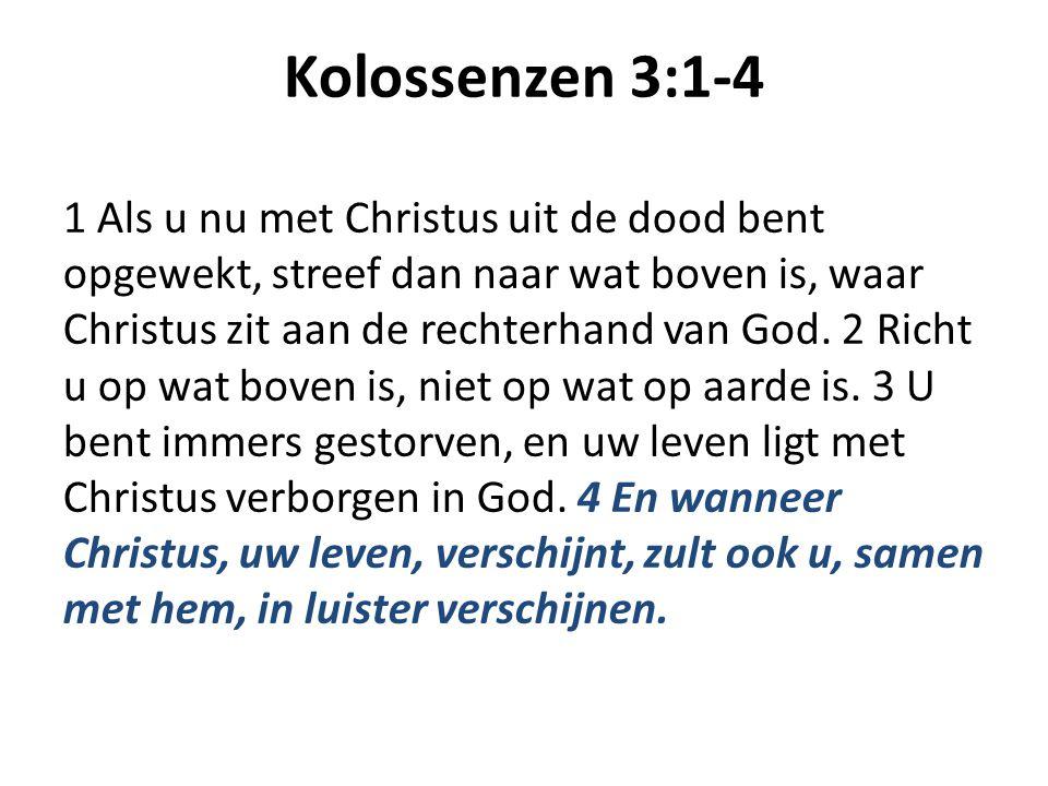 Kolossenzen 3:1-4 1 Als u nu met Christus uit de dood bent opgewekt, streef dan naar wat boven is, waar Christus zit aan de rechterhand van God. 2 Ric