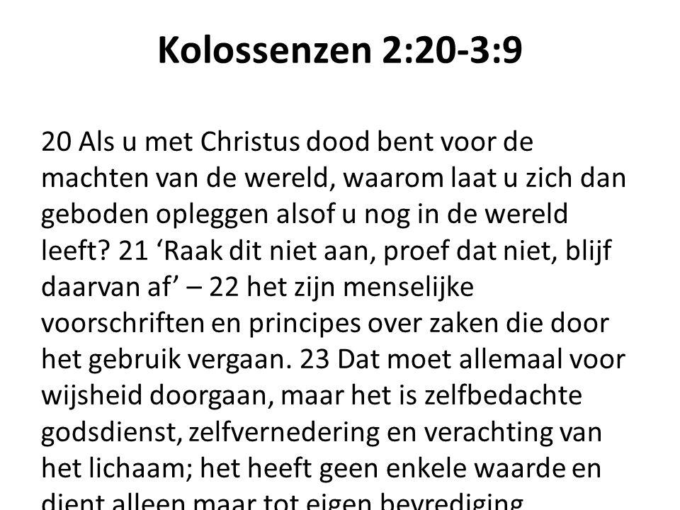 Kolossenzen 2:20-3:9 20 Als u met Christus dood bent voor de machten van de wereld, waarom laat u zich dan geboden opleggen alsof u nog in de wereld leeft.