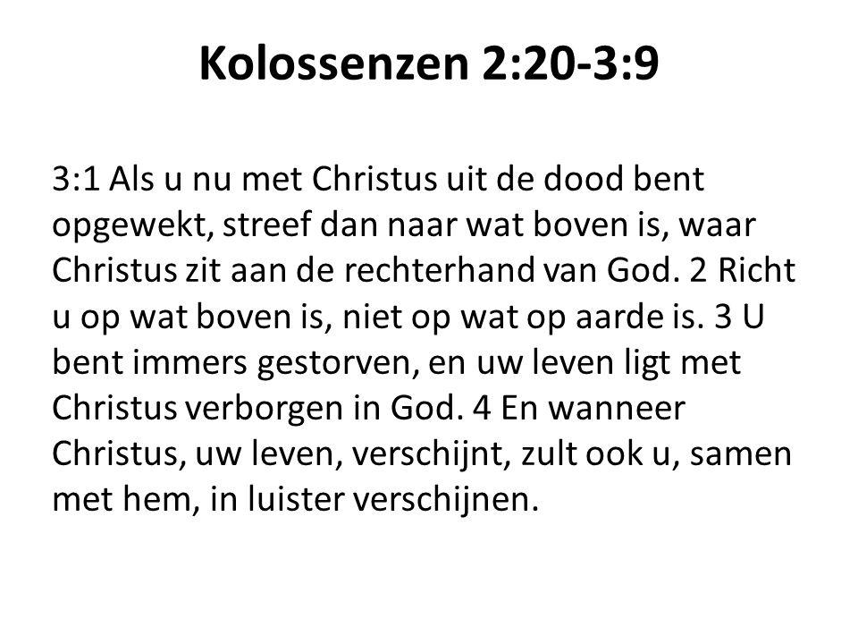 Kolossenzen 2:20-3:9 3:1 Als u nu met Christus uit de dood bent opgewekt, streef dan naar wat boven is, waar Christus zit aan de rechterhand van God.