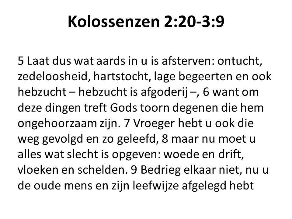 Kolossenzen 2:20-3:9 5 Laat dus wat aards in u is afsterven: ontucht, zedeloosheid, hartstocht, lage begeerten en ook hebzucht – hebzucht is afgoderij –, 6 want om deze dingen treft Gods toorn degenen die hem ongehoorzaam zijn.