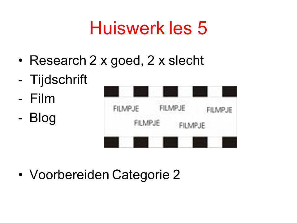 Huiswerk les 5 •Research 2 x goed, 2 x slecht - Tijdschrift - Film -Blog •Voorbereiden Categorie 2