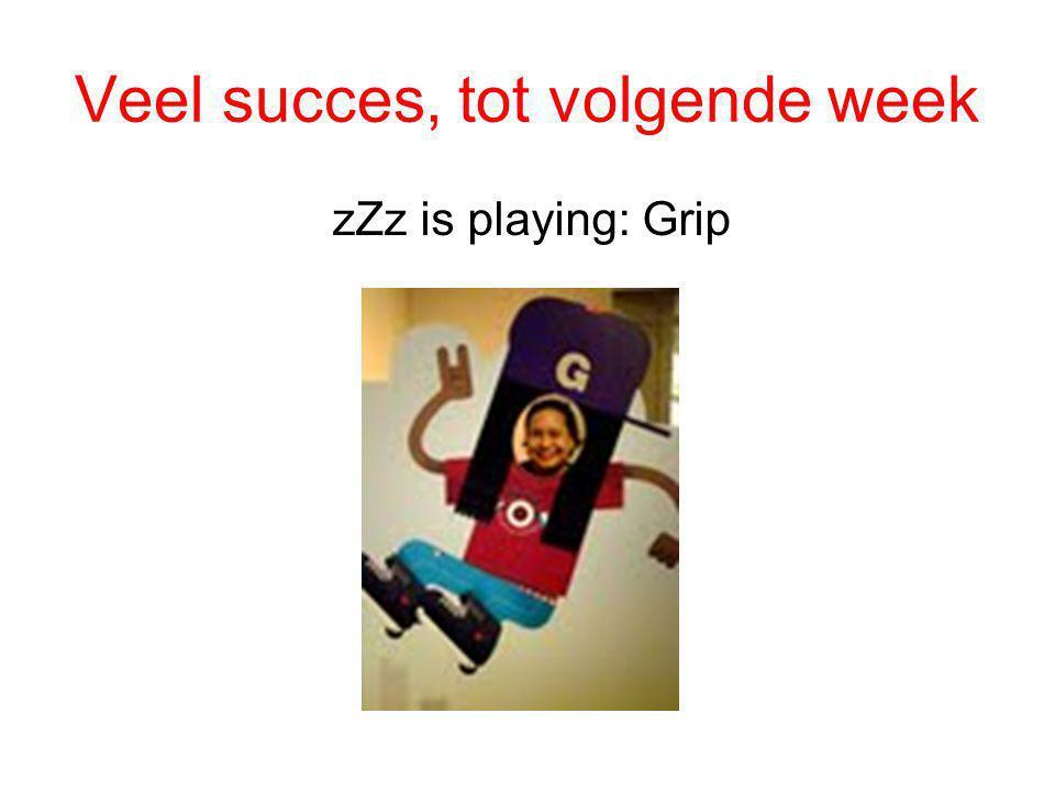 Veel succes, tot volgende week zZz is playing: Grip