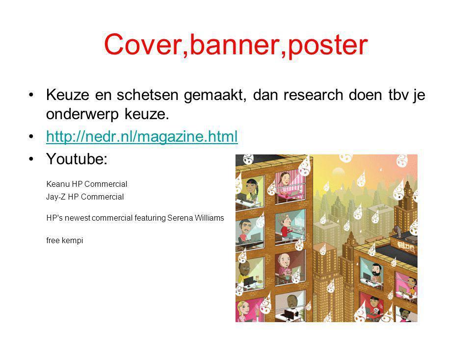 Cover,banner,poster •Keuze en schetsen gemaakt, dan research doen tbv je onderwerp keuze. •http://nedr.nl/magazine.htmlhttp://nedr.nl/magazine.html •Y