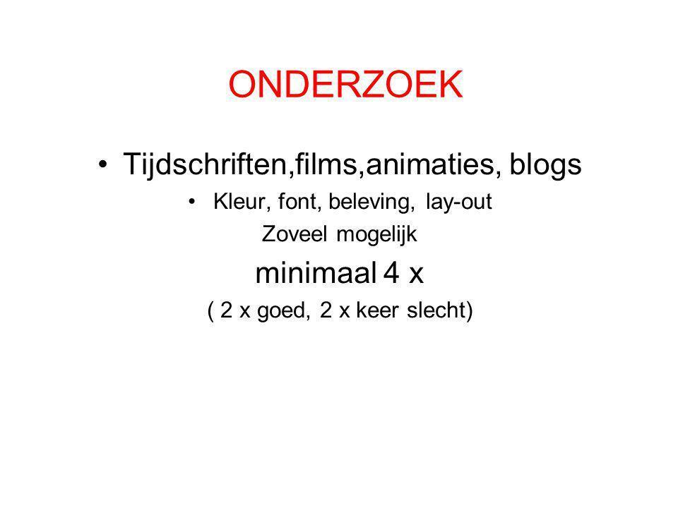 ONDERZOEK •Tijdschriften,films,animaties, blogs •Kleur, font, beleving, lay-out Zoveel mogelijk minimaal 4 x ( 2 x goed, 2 x keer slecht)