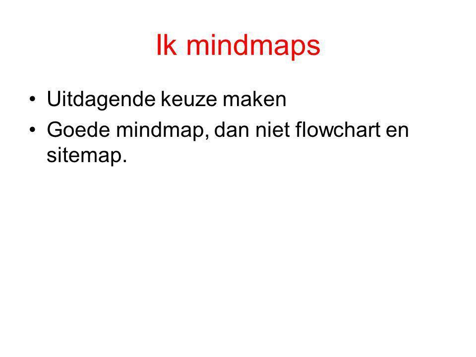 Ik mindmaps •Uitdagende keuze maken •Goede mindmap, dan niet flowchart en sitemap.